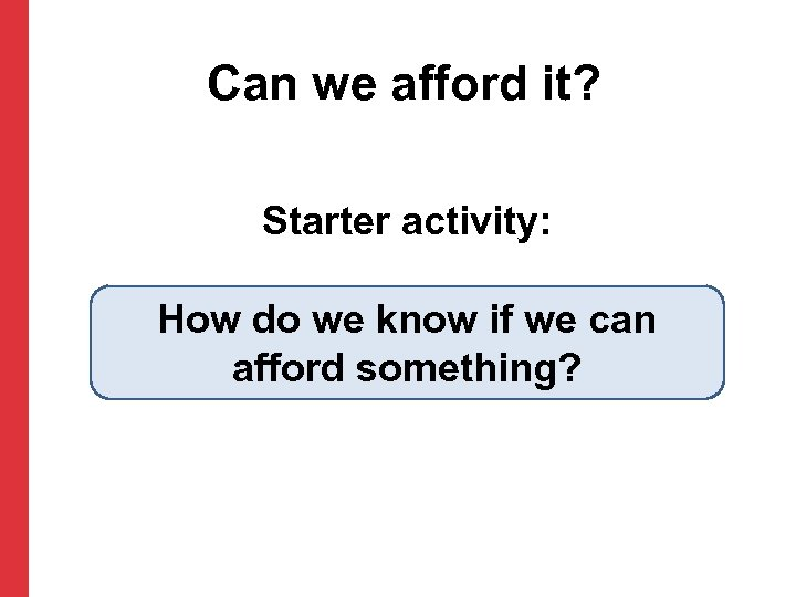Can we afford it? Starter activity: How do we know if we can afford