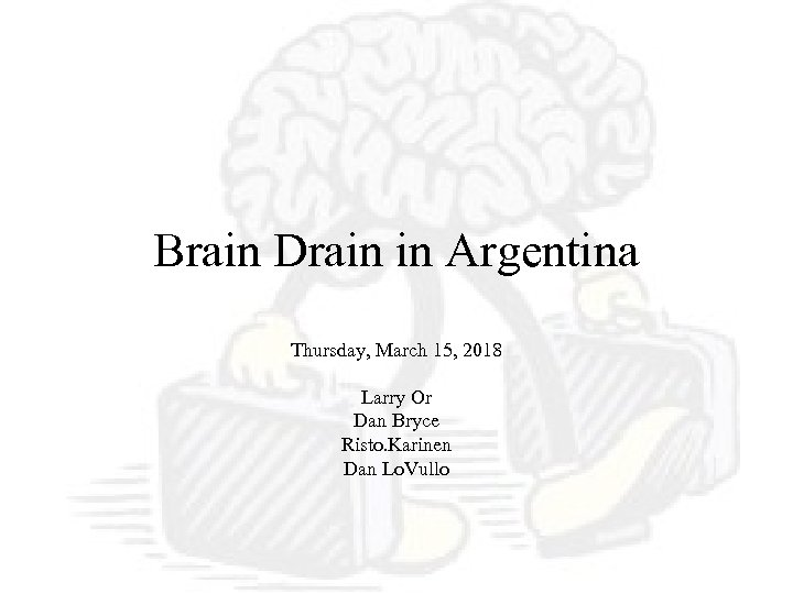 Brain Drain in Argentina Thursday, March 15, 2018 Larry Or Dan Bryce Risto. Karinen