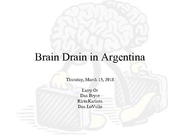 Brain Drain in Argentina Thursday, March 15, 2018 Larry Or Dan Bryce Risto. Karinen
