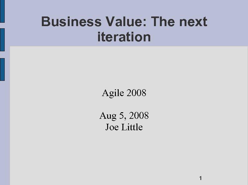 Business Value: The next iteration Agile 2008 Aug 5, 2008 Joe Little 1