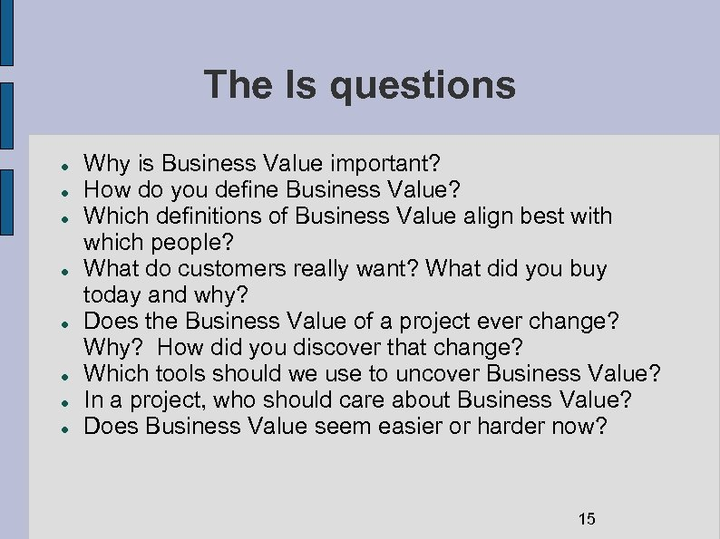 The Is questions Why is Business Value important? How do you define Business Value?