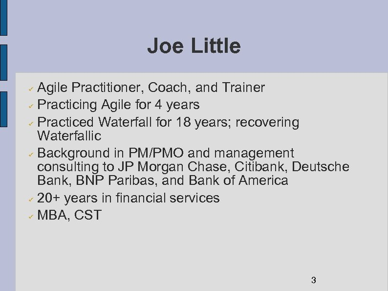 Joe Little Agile Practitioner, Coach, and Trainer Practicing Agile for 4 years Practiced Waterfall