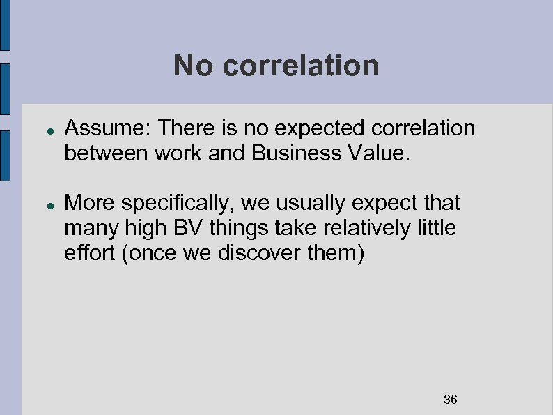 No correlation Assume: There is no expected correlation between work and Business Value. More