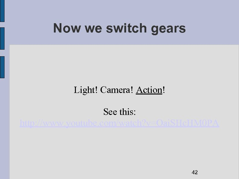 Now we switch gears Light! Camera! Action! See this: http: //www. youtube. com/watch? v=Oai.