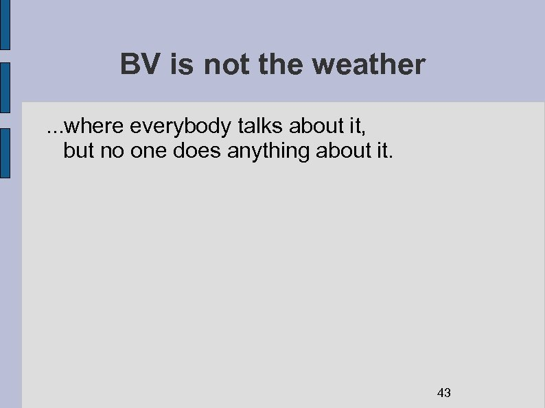 BV is not the weather. . . where everybody talks about it, but no