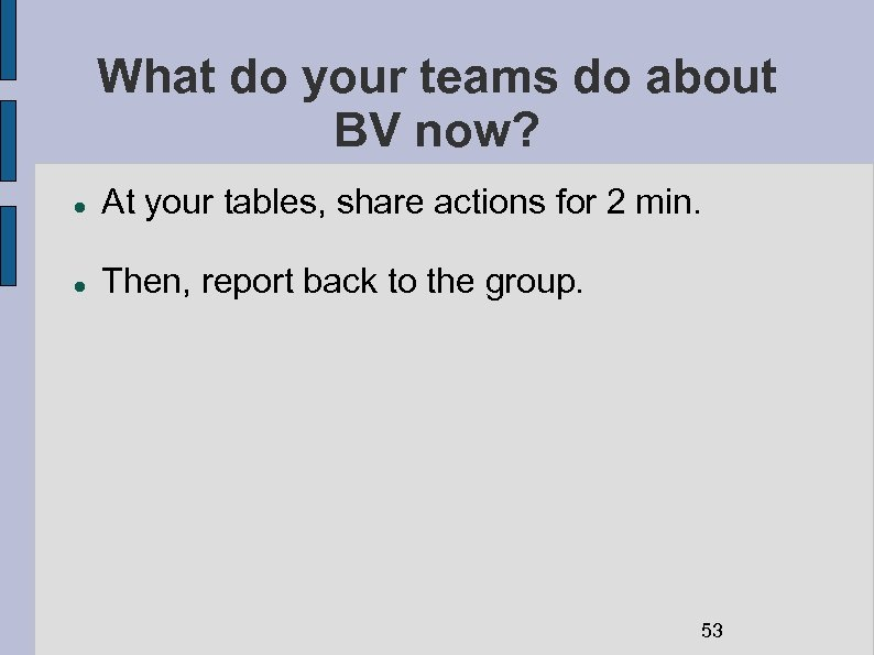 What do your teams do about BV now? At your tables, share actions for
