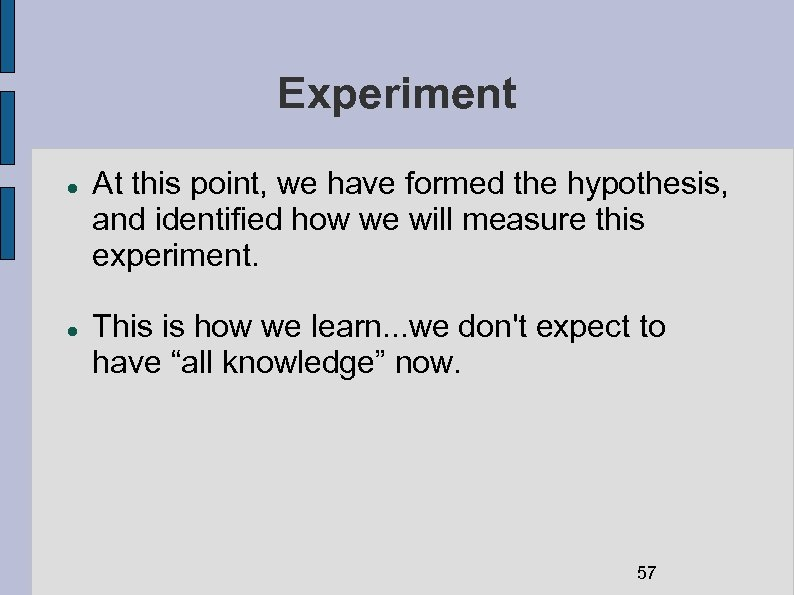 Experiment At this point, we have formed the hypothesis, and identified how we will