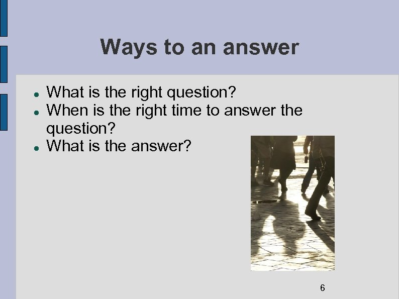 Ways to an answer What is the right question? When is the right time