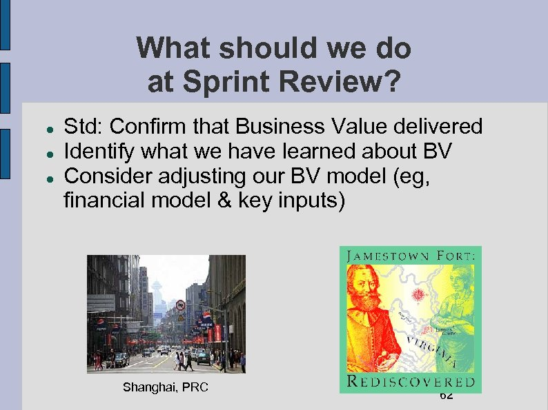 What should we do at Sprint Review? Std: Confirm that Business Value delivered Identify
