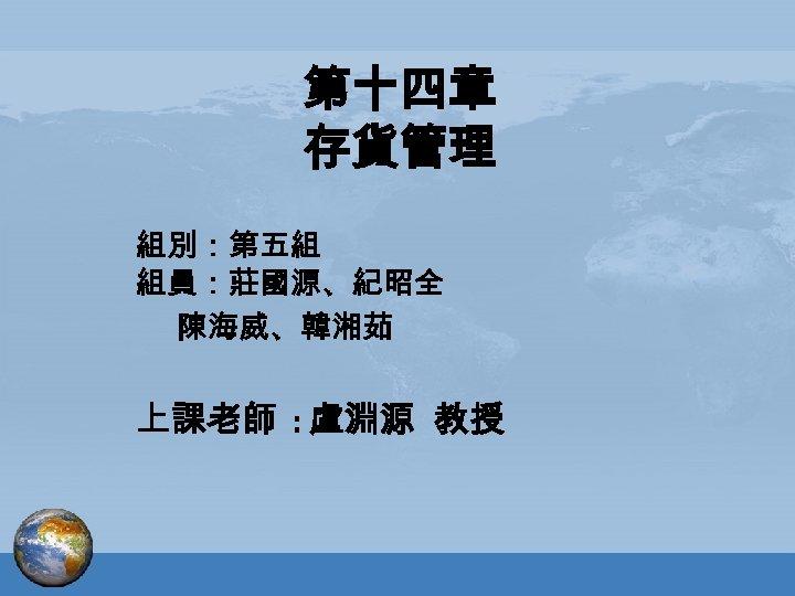 第十四章 存貨管理 組別:第五組 組員:莊國源、紀昭全 陳海威、韓湘茹 上課老師 : 盧淵源 教授