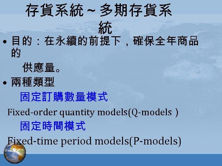 存貨系統~多期存貨系 統 • 目的:在永續的前提下,確保全年商品 的 供應量。 • 兩種類型 固定訂購數量模式 Fixed-order quantity models(Q-models) 固定時間模式 Fixed-time