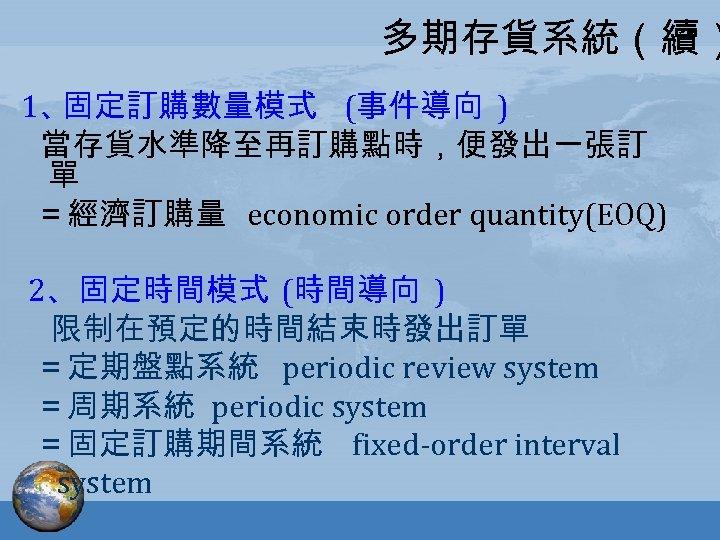 多期存貨系統(續) 1、 固定訂購數量模式 (事件導向 ) 當存貨水準降至再訂購點時,便發出一張訂 單 =經濟訂購量 economic order quantity(EOQ) 2、固定時間模式 (時間導向 )