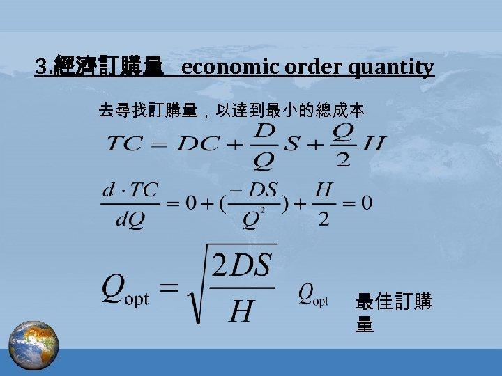 3. 經濟訂購量 economic order quantity 去尋找訂購量,以達到最小的總成本 最佳訂購 量