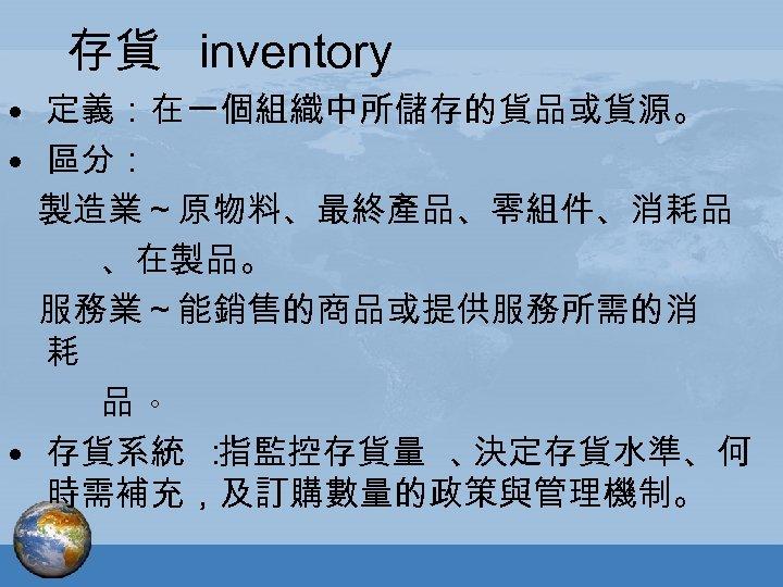 存貨 inventory • 定義:在一個組織中所儲存的貨品或貨源。 • 區分: 製造業~原物料、最終產品、零組件、消耗品 、在製品。 服務業~能銷售的商品或提供服務所需的消 耗 品。 • 存貨系統 :