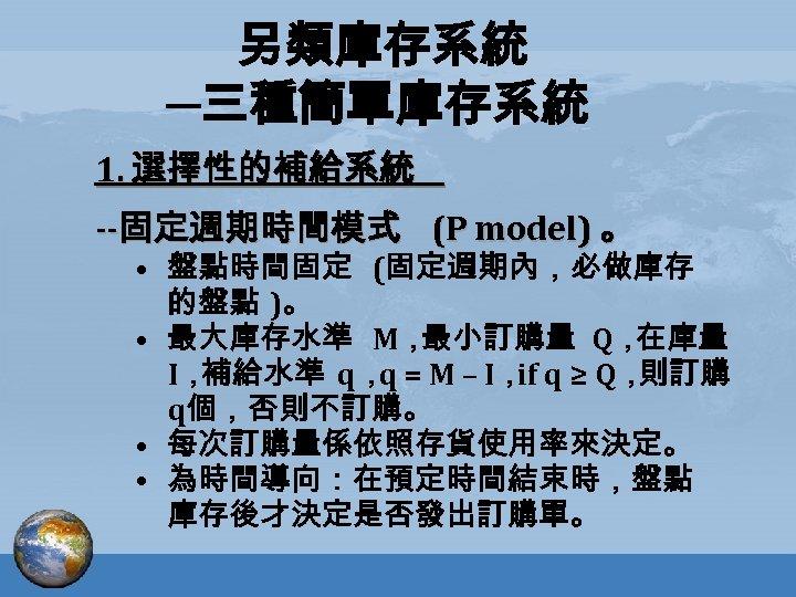 另類庫存系統 ─三種簡單庫存系統 1. 選擇性的補給系統 --固定週期時間模式 (P model) 。 • 盤點時間固定 (固定週期內,必做庫存 的盤點 )。 •