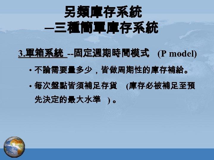 另類庫存系統 ─三種簡單庫存系統 3. 單箱系統 --固定週期時間模式 (P model) • 不論需要量多少,皆做周期性的庫存補給。 • 每次盤點皆須補足存貨 先決定的最大水準 ) 。