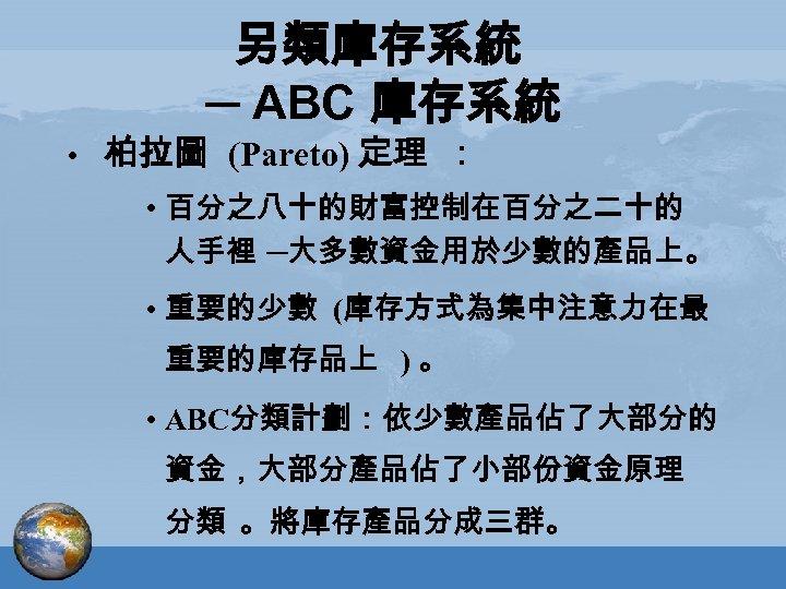 另類庫存系統 ─ ABC 庫存系統 • 柏拉圖 (Pareto) 定理 : • 百分之八十的財富控制在百分之二十的 人手裡 ─大多數資金用於少數的產品上。 •