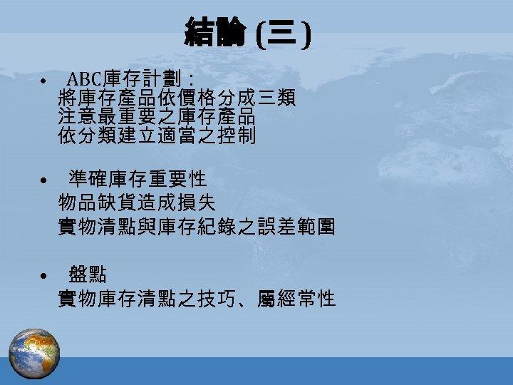 結論 (三 ) • ABC庫存計劃: 將庫存產品依價格分成三類 注意最重要之庫存產品 依分類建立適當之控制 • 準確庫存重要性 物品缺貨造成損失 實物清點與庫存紀錄之誤差範圍 • 盤點
