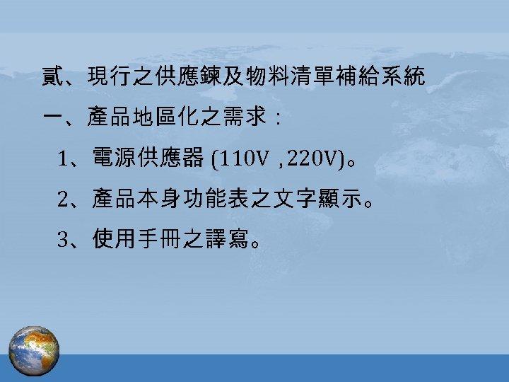 貳、現行之供應鍊及物料清單補給系統 一、產品地區化之需求: 1、電源供應器 (110 V, 220 V)。 2、產品本身功能表之文字顯示。 3、使用手冊之譯寫。