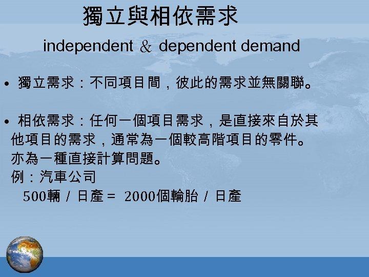獨立與相依需求 independent & dependent demand • 獨立需求:不同項目間,彼此的需求並無關聯。 • 相依需求:任何一個項目需求,是直接來自於其 他項目的需求,通常為一個較高階項目的零件。 亦為一種直接計算問題。 例:汽車公司 500輛/日產= 2000個輪胎/日產