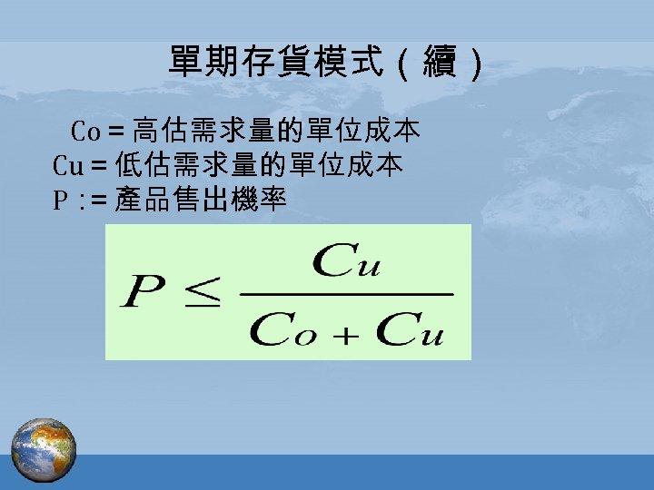 單期存貨模式(續) Co=高估需求量的單位成本 Cu=低估需求量的單位成本 P: =產品售出機率