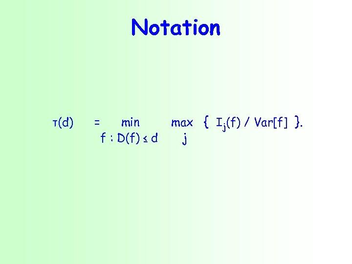 Notation τ(d) = min f : D(f) ≤ d max { Ij(f) / Var[f]