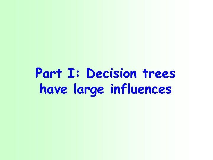 Part I: Decision trees have large influences