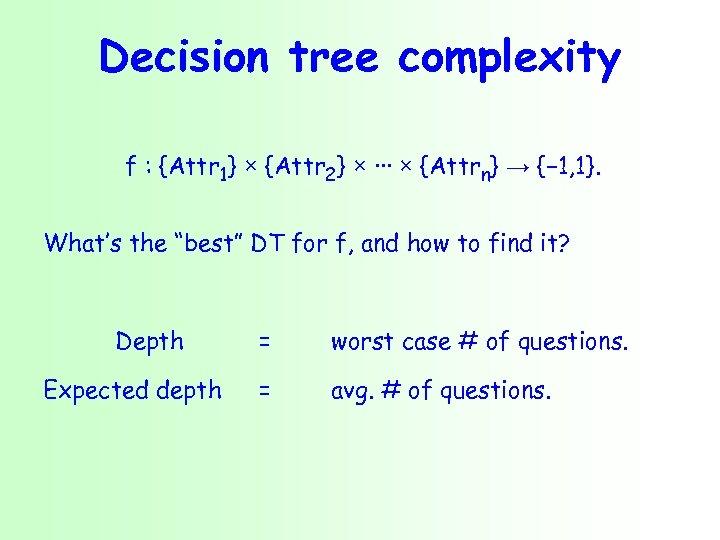 Decision tree complexity f : {Attr 1} × {Attr 2} × ∙∙∙ × {Attrn}