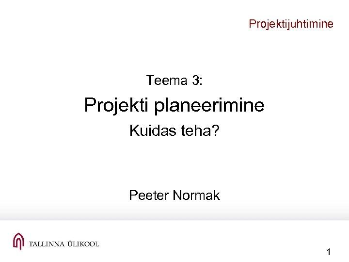 Projektijuhtimine Teema 3: Projekti planeerimine Kuidas teha? Peeter Normak 1