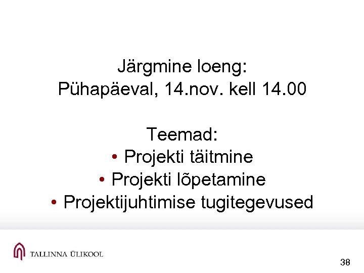 Järgmine loeng: Pühapäeval, 14. nov. kell 14. 00 Teemad: • Projekti täitmine • Projekti