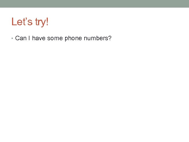 Let's try! • Can I have some phone numbers?