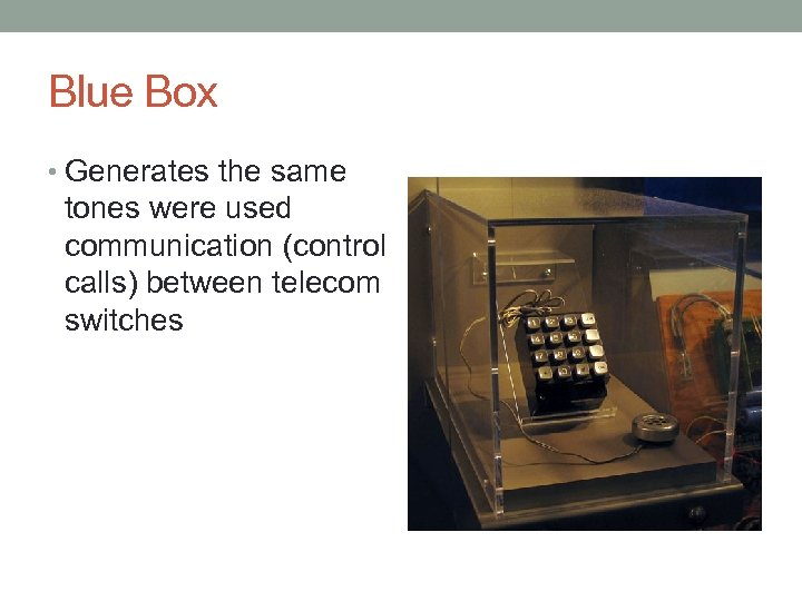 Blue Box • Generates the same tones were used communication (control calls) between telecom