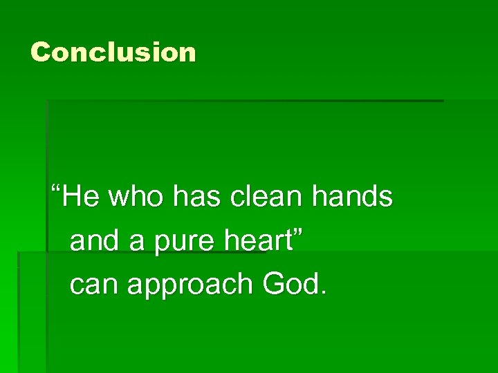 """Conclusion """"He who has clean hands and a pure heart"""" can approach God."""