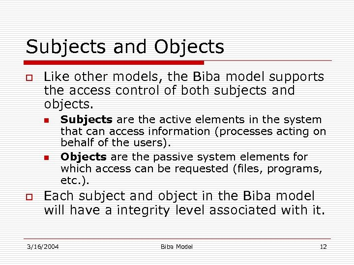 Subjects and Objects o Like other models, the Biba model supports the access control