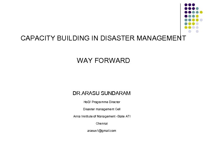 CAPACITY BUILDING IN DISASTER MANAGEMENT WAY FORWARD DR. ARASU SUNDARAM Ho. D/ Programme Director
