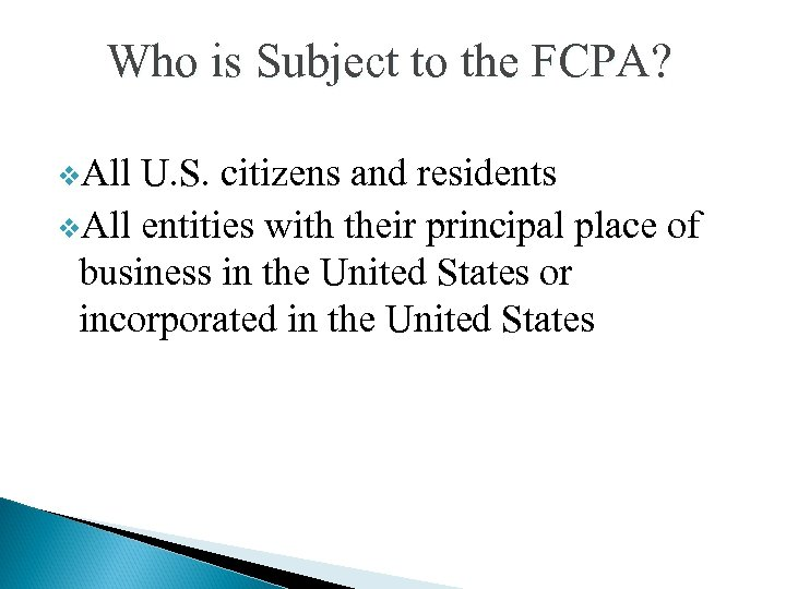 Who is Subject to the FCPA? v. All U. S. citizens and residents v.