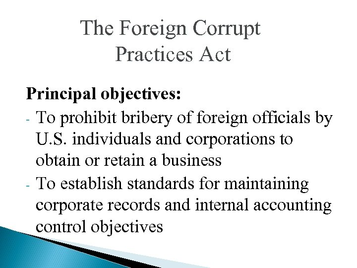 The Foreign Corrupt Practices Act Principal objectives: - To prohibit bribery of foreign officials
