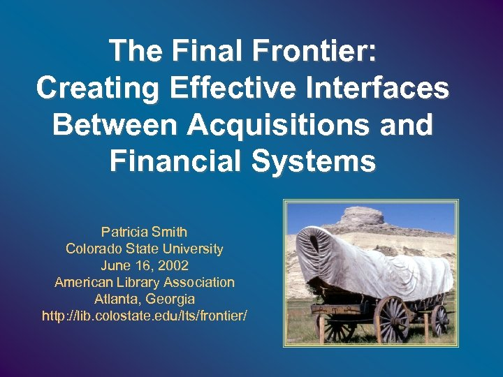 The Final Frontier: Creating Effective Interfaces Between Acquisitions and Financial Systems Patricia Smith Colorado