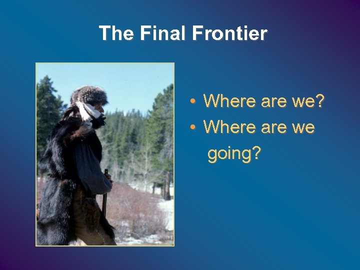 The Final Frontier • Where are we? • Where are we going?