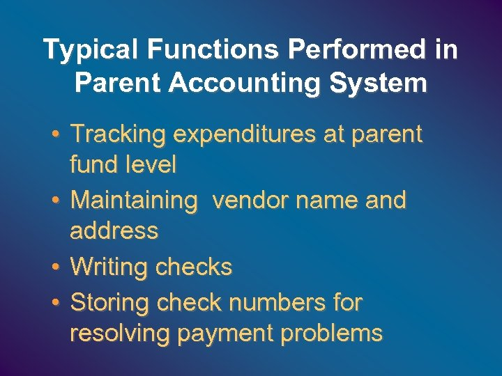 Typical Functions Performed in Parent Accounting System • Tracking expenditures at parent fund level