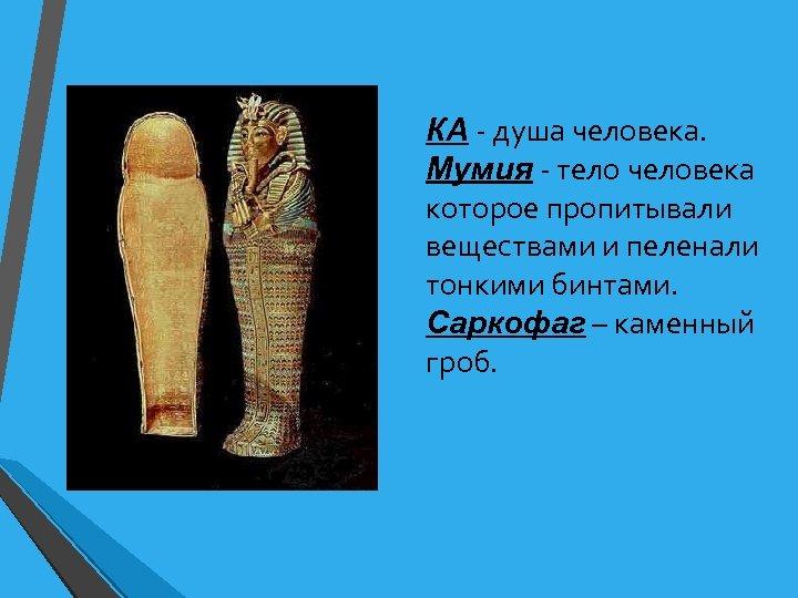 КА - душа человека. Мумия - тело человека которое пропитывали веществами и пеленали тонкими