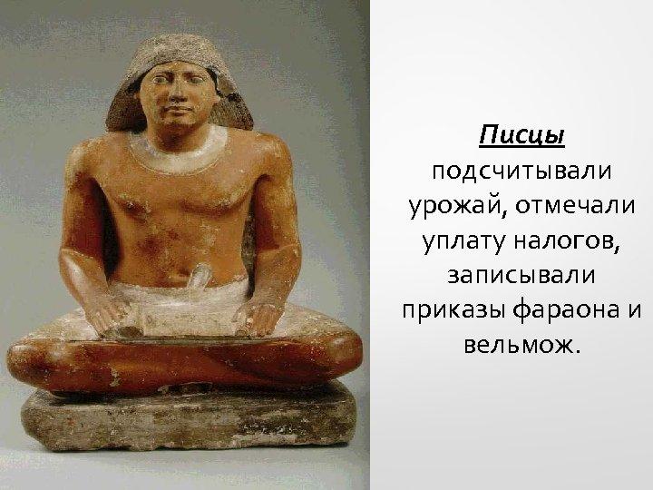 Писцы подсчитывали урожай, отмечали уплату налогов, записывали приказы фараона и вельмож.