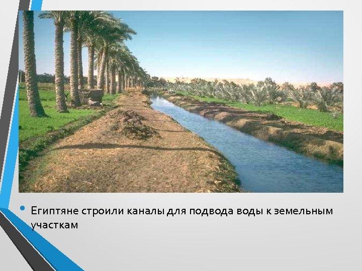 • Египтяне строили каналы для подвода воды к земельным участкам