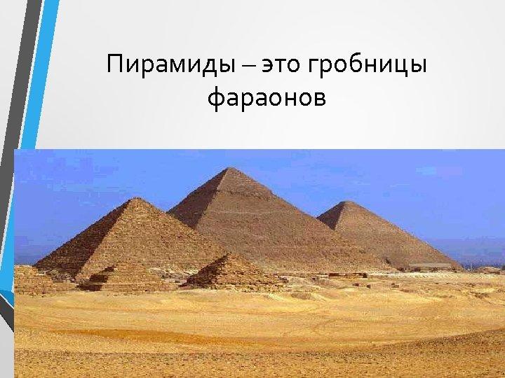 Пирамиды – это гробницы фараонов • Пирамида Хеопса построена около 2600 г. до н.