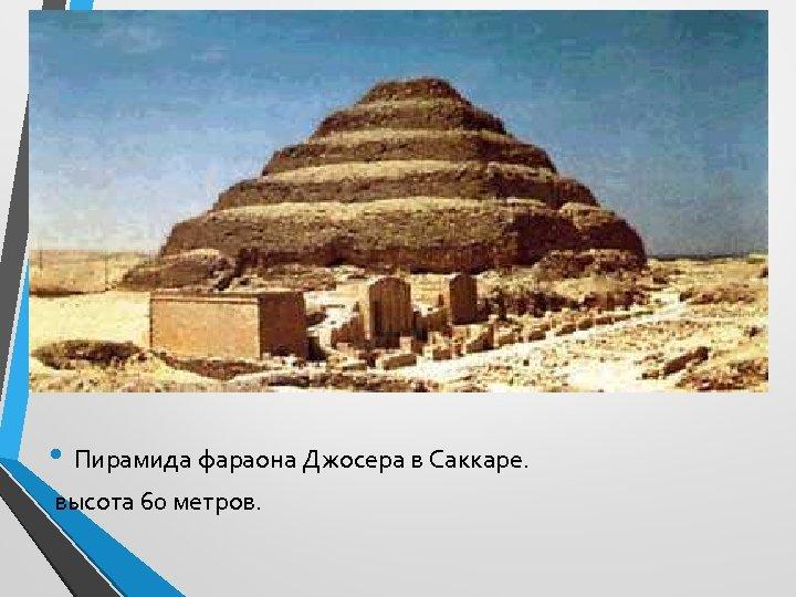 • Пирамида фараона Джосера в Саккаре. высота 60 метров.