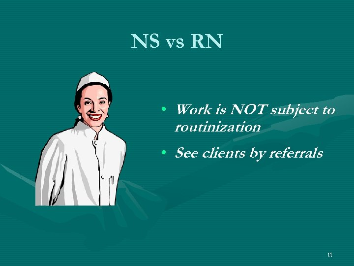 NS vs RN • Work is NOT subject to routinization • See clients by