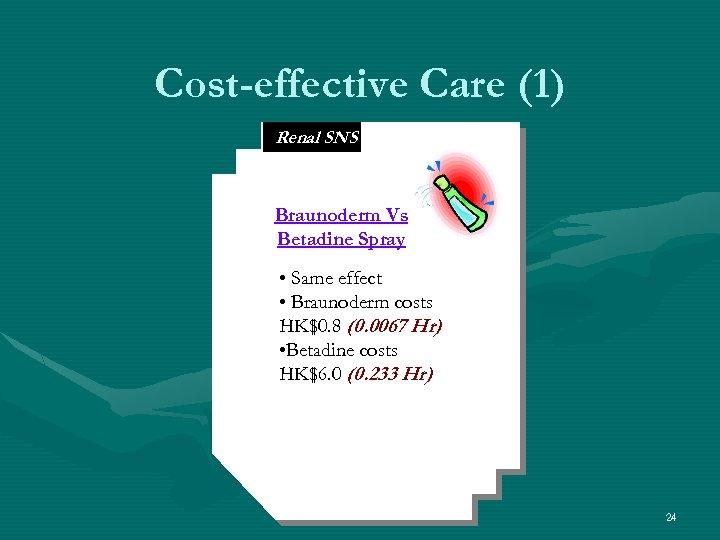 Cost-effective Care (1) Renal SNS Braunoderm Vs Betadine Spray • Same effect • Braunoderm