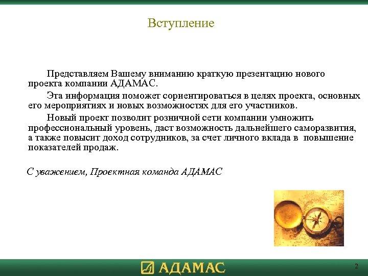 Вступление Представляем Вашему вниманию краткую презентацию нового проекта компании АДАМАС. Эта информация поможет сориентироваться