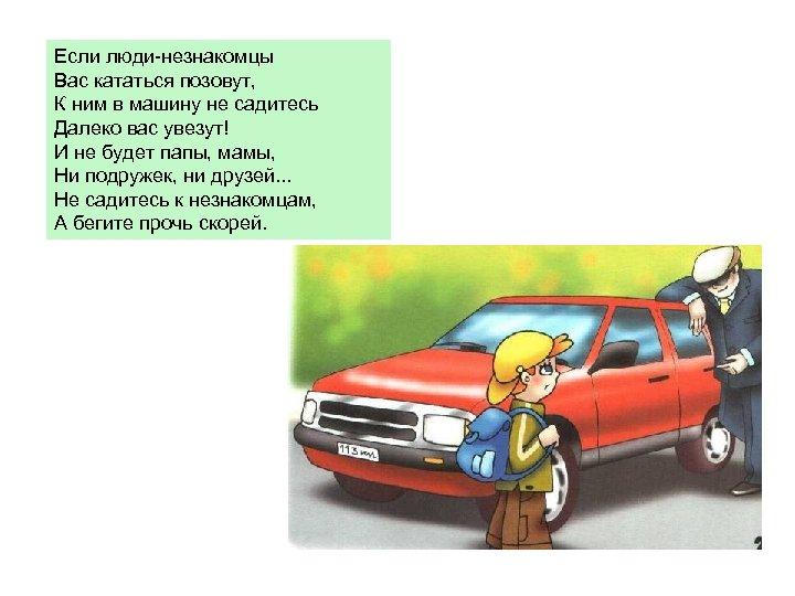 Если люди-незнакомцы Вас кататься позовут, К ним в машину не садитесь Далеко вас увезут!