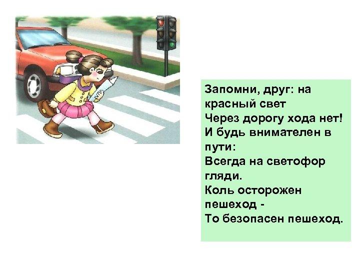 Запомни, друг: на красный свет Через дорогу хода нет! И будь внимателен в пути: